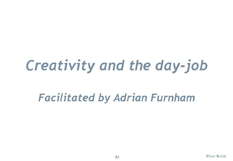 Creativity and the day-job Facilitated by Adrian Furnham 81 Silver Bullet