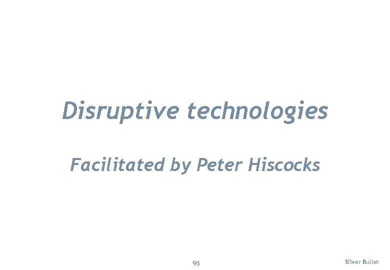 Disruptive technologies Facilitated by Peter Hiscocks 95 Silver Bullet