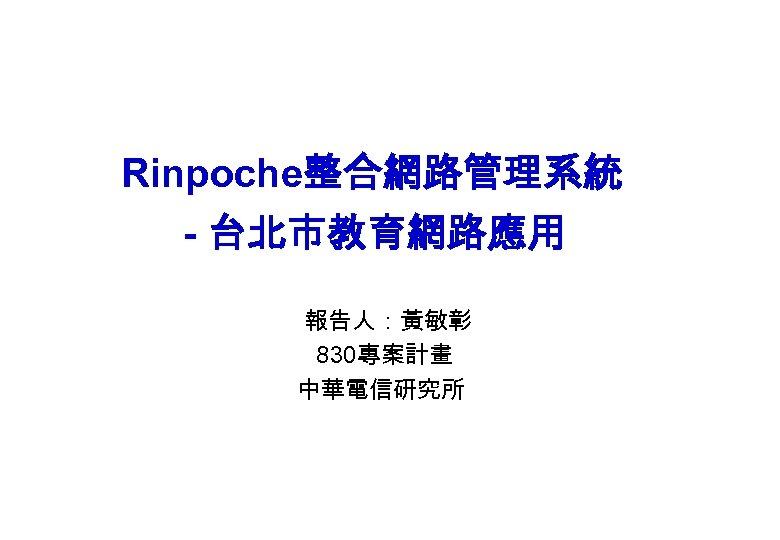 Rinpoche整合網路管理系統 - 台北市教育網路應用 報告人:黃敏彰 830專案計畫 中華電信研究所