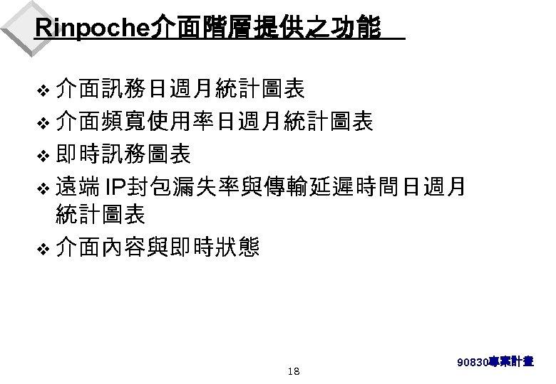 Rinpoche介面階層提供之功能 v 介面訊務日週月統計圖表 v 介面頻寬使用率日週月統計圖表 v 即時訊務圖表 v 遠端 IP封包漏失率與傳輸延遲時間日週月 統計圖表 v 介面內容與即時狀態 18