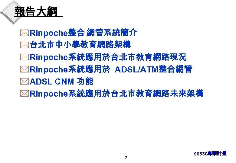 報告大綱 *Rinpoche整合 網管系統簡介 *台北市中小學教育網路架構 *Rinpoche系統應用於台北市教育網路現況 *Rinpoche系統應用於 ADSL/ATM整合網管 *ADSL CNM 功能 *Rinpoche系統應用於台北市教育網路未來架構 2 90830專案計畫