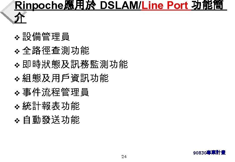 Rinpoche應用於 DSLAM/Line Port 功能簡 介 v 設備管理員 v 全路徑查測功能 v 即時狀態及訊務監測功能 v 組態及用戶資訊功能 v