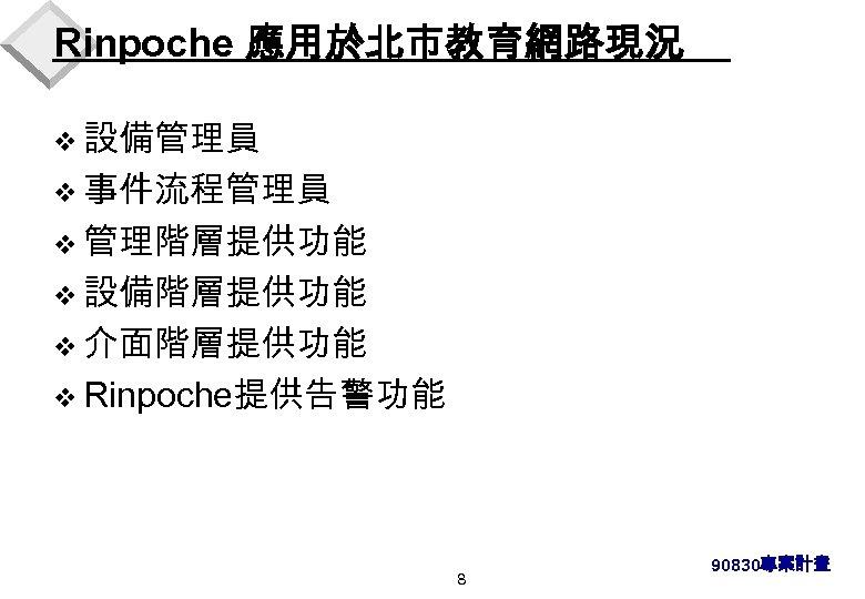 Rinpoche 應用於北市教育網路現況 v 設備管理員 v 事件流程管理員 v 管理階層提供功能 v 設備階層提供功能 v 介面階層提供功能 v Rinpoche提供告警功能