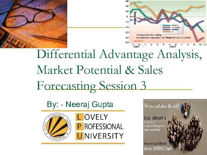 Differential Advantage Analysis, Market Potential & Sales Forecasting Session 3 By: - Neeraj Gupta