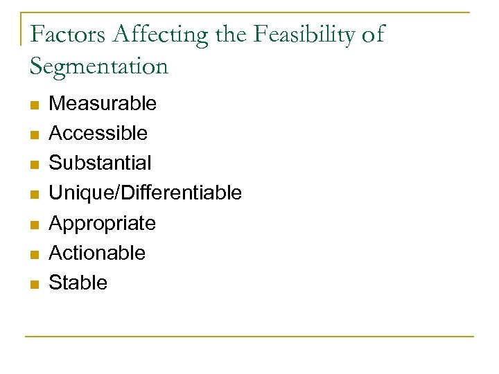 Factors Affecting the Feasibility of Segmentation n n n Measurable Accessible Substantial Unique/Differentiable Appropriate
