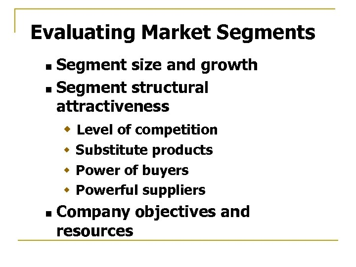 Evaluating Market Segments Segment size and growth n Segment structural attractiveness w Level of