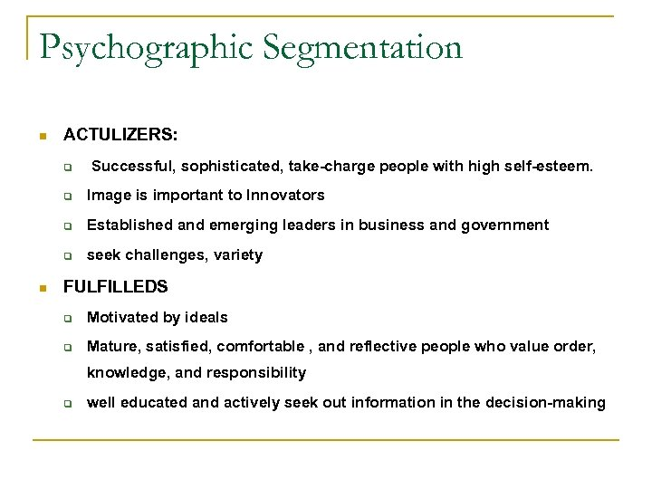 Psychographic Segmentation n ACTULIZERS: q Successful, sophisticated, take-charge people with high self-esteem. q q