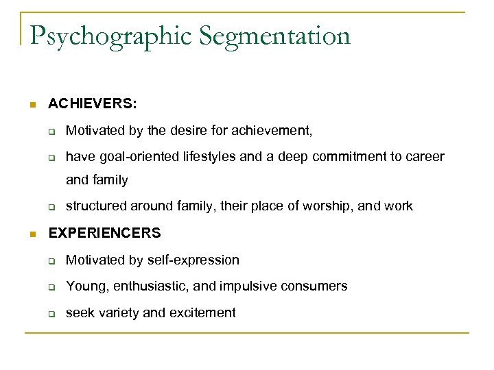 Psychographic Segmentation n ACHIEVERS: q Motivated by the desire for achievement, q have goal-oriented