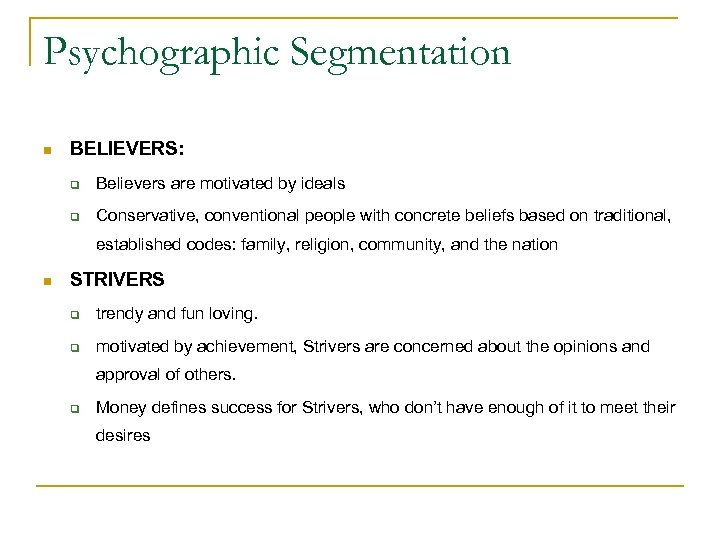 Psychographic Segmentation n BELIEVERS: q Believers are motivated by ideals q Conservative, conventional people