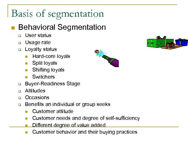 Basis of segmentation n Behavioral Segmentation q q q q User status Usage rate