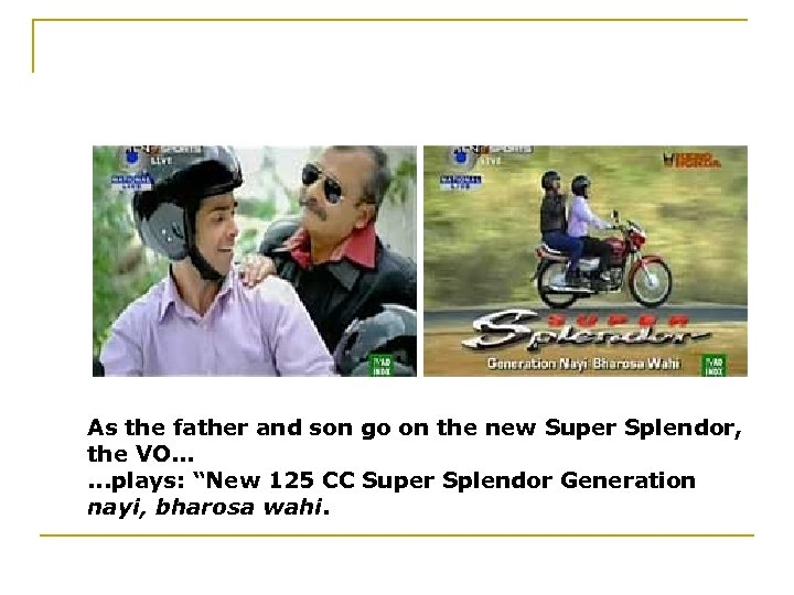 As the father and son go on the new Super Splendor, the VO. .