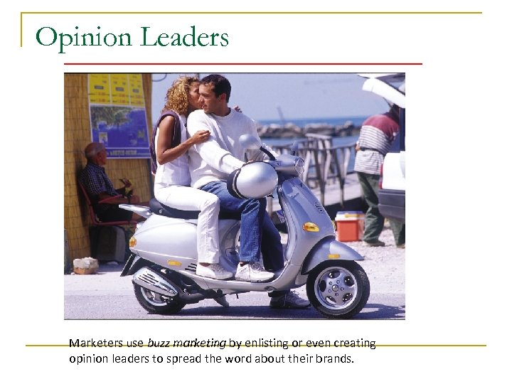 Opinion Leaders Marketers use buzz marketing by enlisting or even creating opinion leaders to