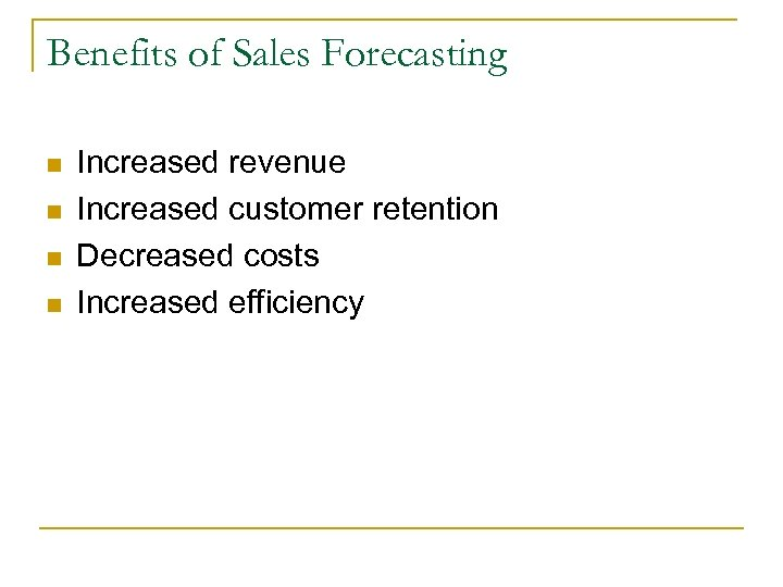 Benefits of Sales Forecasting n n Increased revenue Increased customer retention Decreased costs Increased
