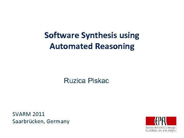 Software Synthesis using Automated Reasoning Ruzica Piskac SVARM 2011 Saarbrücken, Germany 1