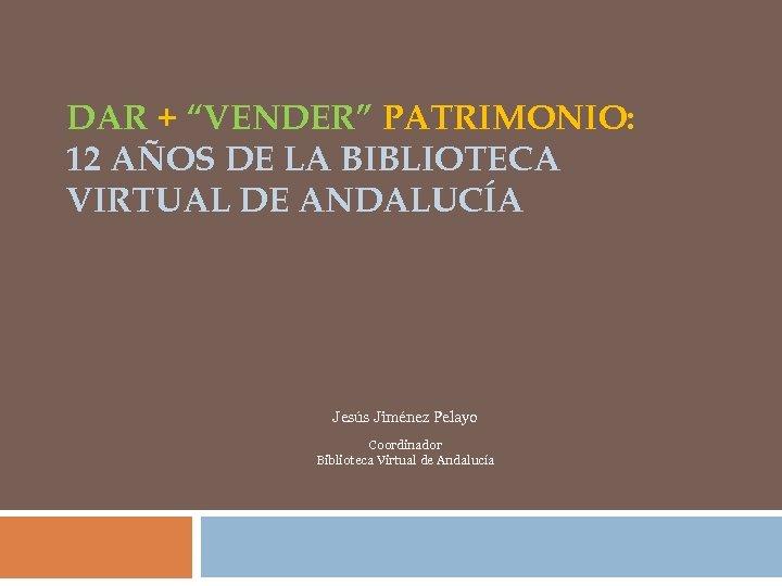 """DAR + """"VENDER"""" PATRIMONIO: 12 AÑOS DE LA BIBLIOTECA VIRTUAL DE ANDALUCÍA Jesús Jiménez"""