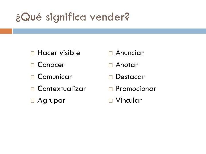 ¿Qué significa vender? Hacer visible Conocer Comunicar Contextualizar Agrupar Anunciar Anotar Destacar Promocionar Vincular