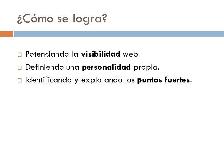 ¿Cómo se logra? Potenciando la visibilidad web. Definiendo una personalidad propia. Identificando y explotando