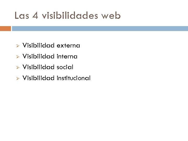 Las 4 visibilidades web Ø Ø Visibilidad externa Visibilidad interna Visibilidad social Visibilidad institucional