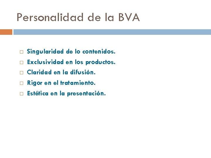 Personalidad de la BVA Singularidad de lo contenidos. Exclusividad en los productos. Claridad en