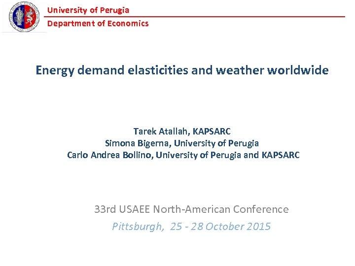 University of Perugia Department of Economics Energy demand elasticities and weather worldwide Tarek Atallah,