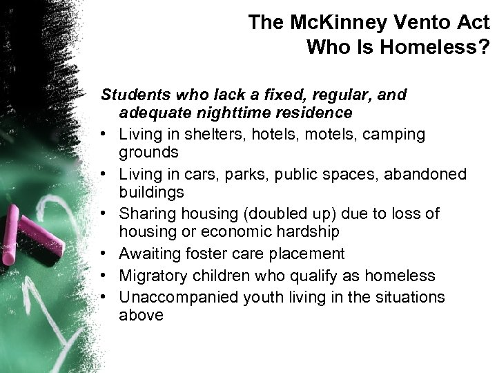 The Mc. Kinney Vento Act Who Is Homeless? Students who lack a fixed, regular,