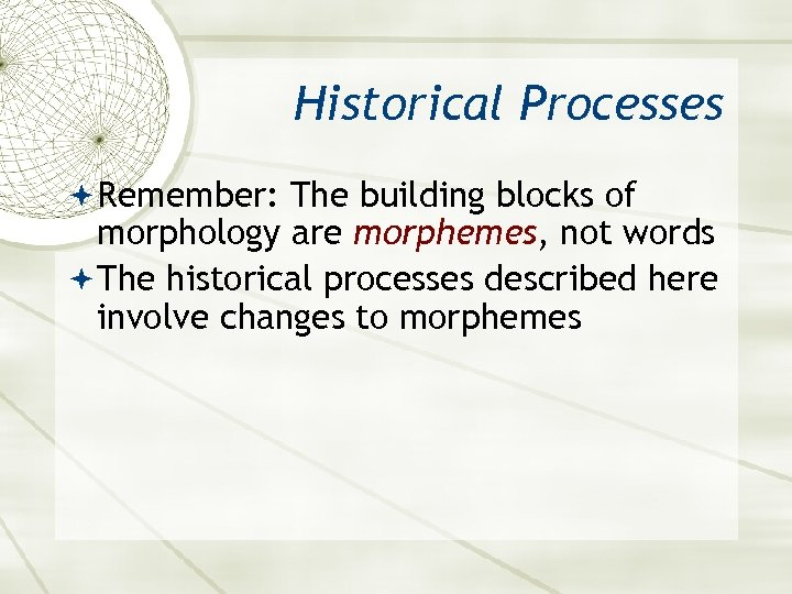 Historical Processes Remember: The building blocks of morphology are morphemes, not words The historical