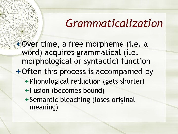 Grammaticalization Over time, a free morpheme (i. e. a word) acquires grammatical (i. e.