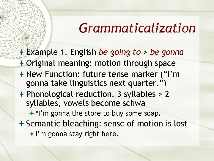 Grammaticalization Example 1: English be going to > be gonna Original meaning: motion through