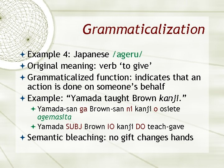 Grammaticalization Example 4: Japanese /ageru/ Original meaning: verb 'to give' Grammaticalized function: indicates that