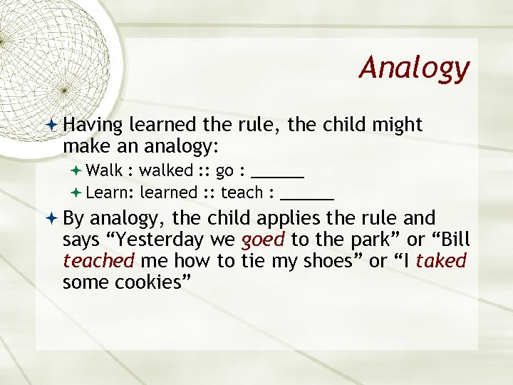 Analogy Having learned the rule, the child might make an analogy: Walk : walked