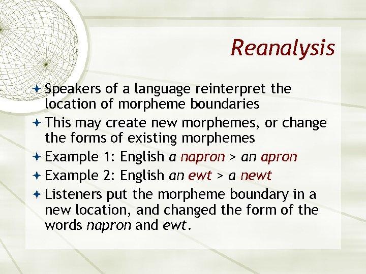 Reanalysis Speakers of a language reinterpret the location of morpheme boundaries This may create