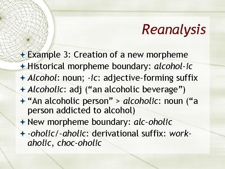 Reanalysis Example 3: Creation of a new morpheme Historical morpheme boundary: alcohol-ic Alcohol: noun;