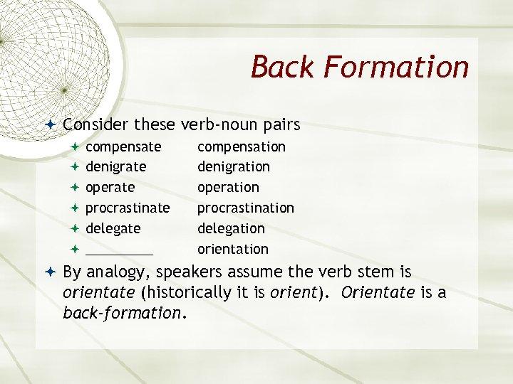 Back Formation Consider these verb-noun pairs compensate denigrate operate procrastinate delegate _____ compensation denigration
