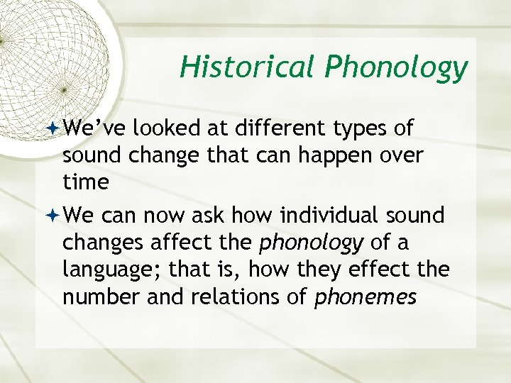 Historical Phonology We've looked at different types of sound change that can happen over