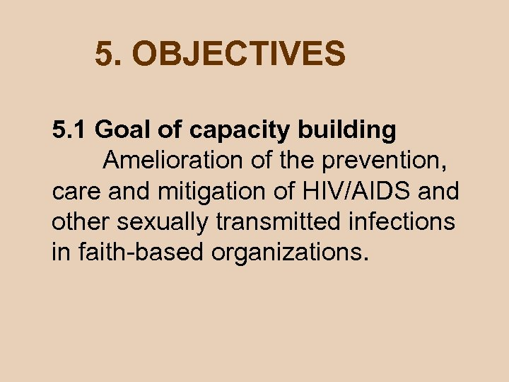 5. OBJECTIVES 5. 1 Goal of capacity building Amelioration of the prevention, care and