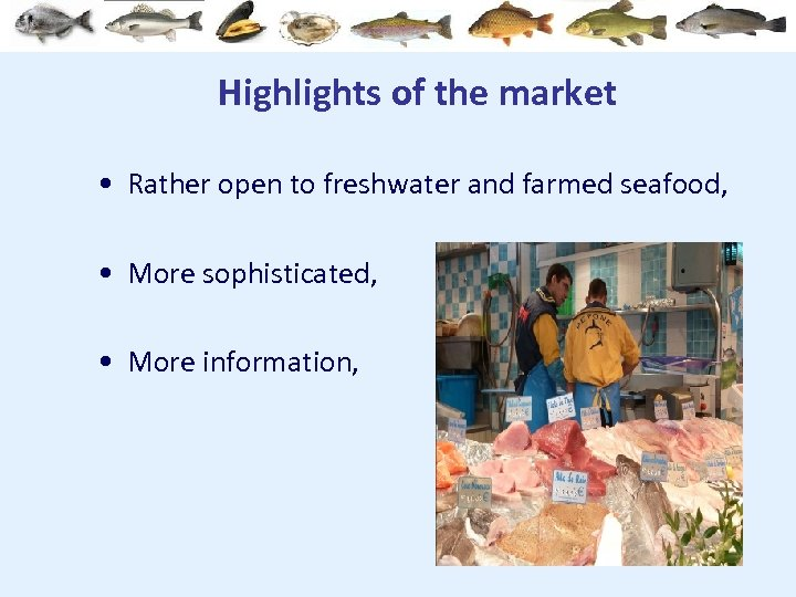 Highlights of the market • Rather open to freshwater and farmed seafood, • More