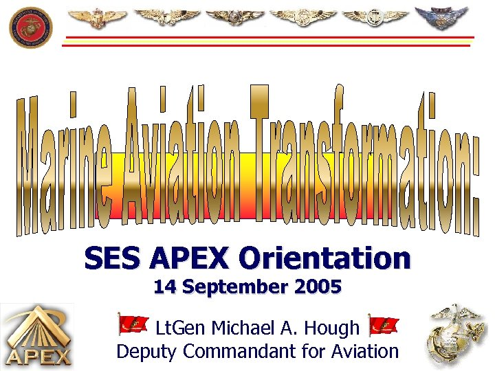 SES APEX Orientation 14 September 2005 Lt. Gen Michael A. Hough Deputy Commandant for