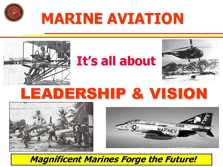 MARINE AVIATION It's all about LEADERSHIP & VISION Magnificent Marines Forge the Future!