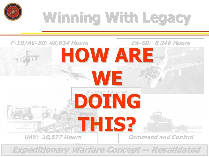 Winning With Legacy F-18/AV-8 B: 48, 634 Hours EA-6 B: 8, 246 Hours HOW
