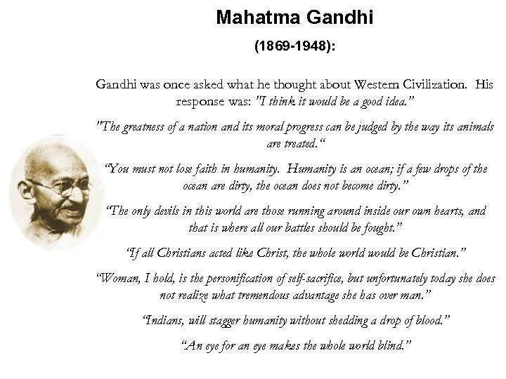 Mahatma Gandhi (1869 -1948): Gandhi was once asked what he thought about Western Civilization.