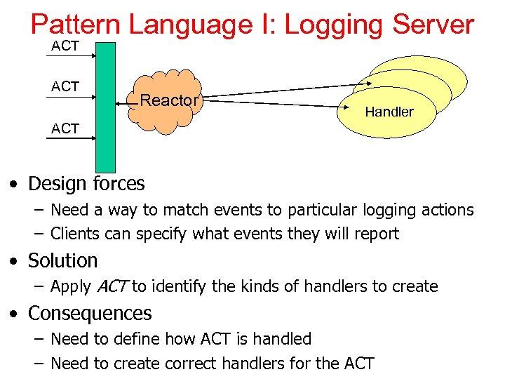 Pattern Language I: Logging Server ACT Reactor Handler ACT • Design forces – Need