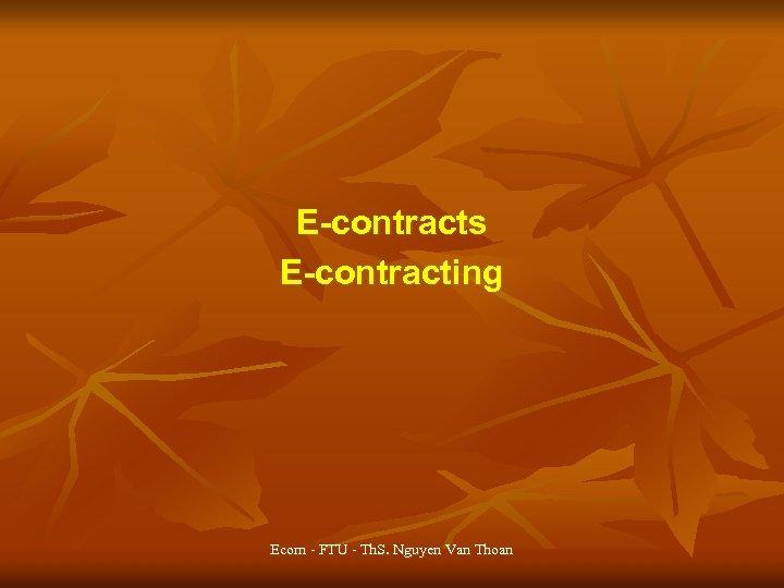 E-contracts E-contracting Ecom - FTU - Th. S. Nguyen Van Thoan