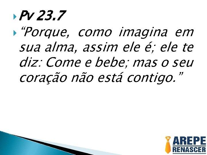 """Pv 23. 7 """"Porque, como imagina em sua alma, assim ele é; ele"""