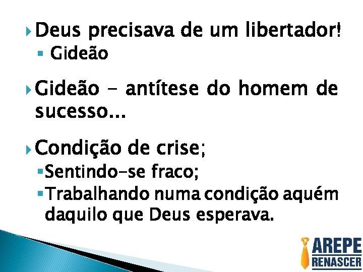 Deus precisava de um libertador! § Gideão - antítese do homem de sucesso.