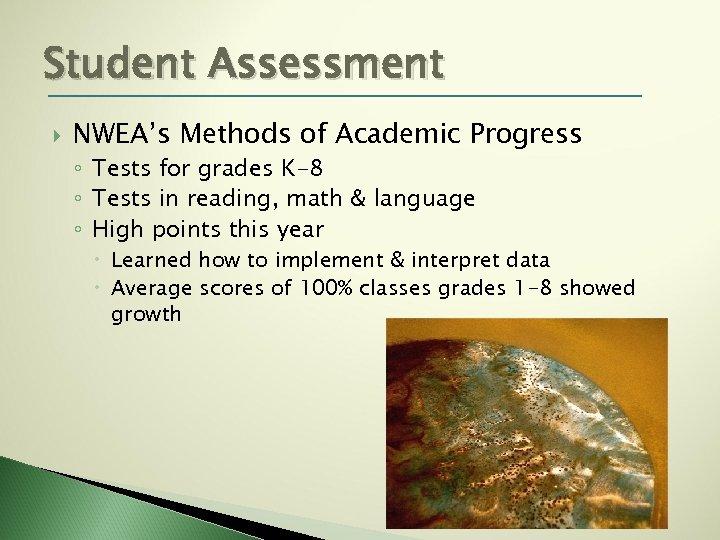 Student Assessment NWEA's Methods of Academic Progress ◦ Tests for grades K-8 ◦ Tests