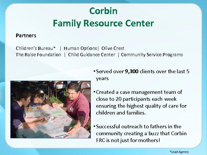 Corbin Family Resource Center Partners Children's Bureau*   Human Options  Olive Crest The Raise