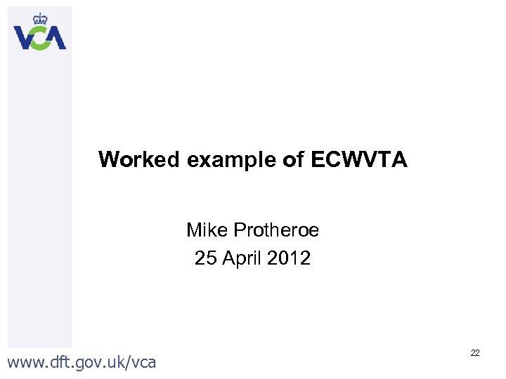 Worked example of ECWVTA Mike Protheroe 25 April 2012 www. dft. gov. uk/vca 22