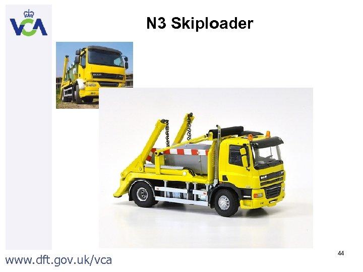 N 3 Skiploader www. dft. gov. uk/vca 44