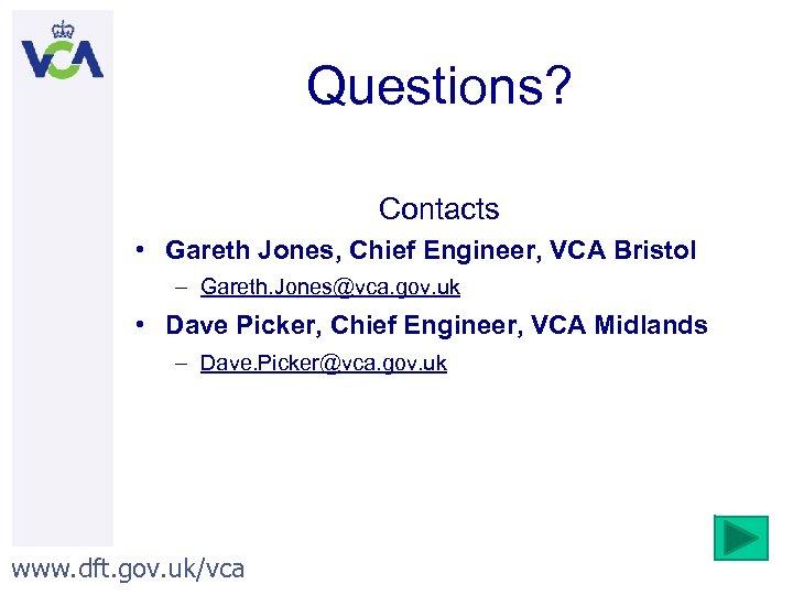 Questions? Contacts • Gareth Jones, Chief Engineer, VCA Bristol – Gareth. Jones@vca. gov. uk