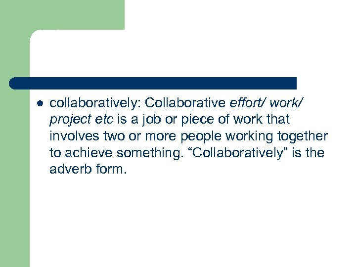 l collaboratively: Collaborative effort/ work/ project etc is a job or piece of work
